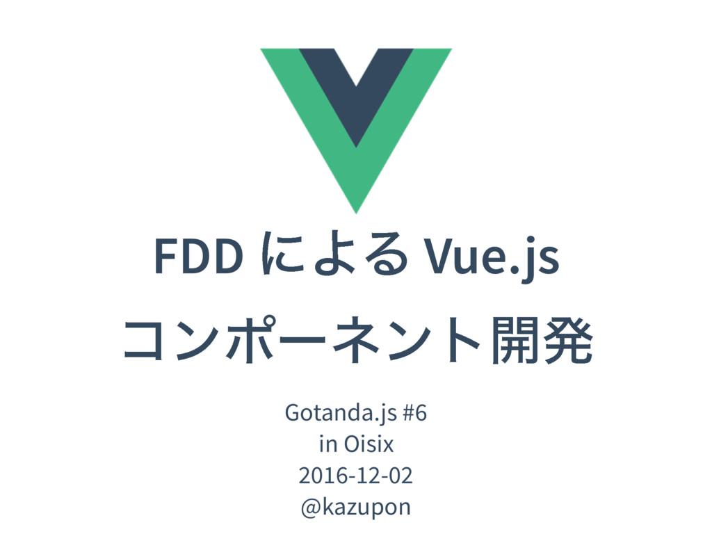 FDD ʹΑΔ Vue.js ίϯϙʔωϯτ։ൃ Gotanda.js #6 in Oisix...