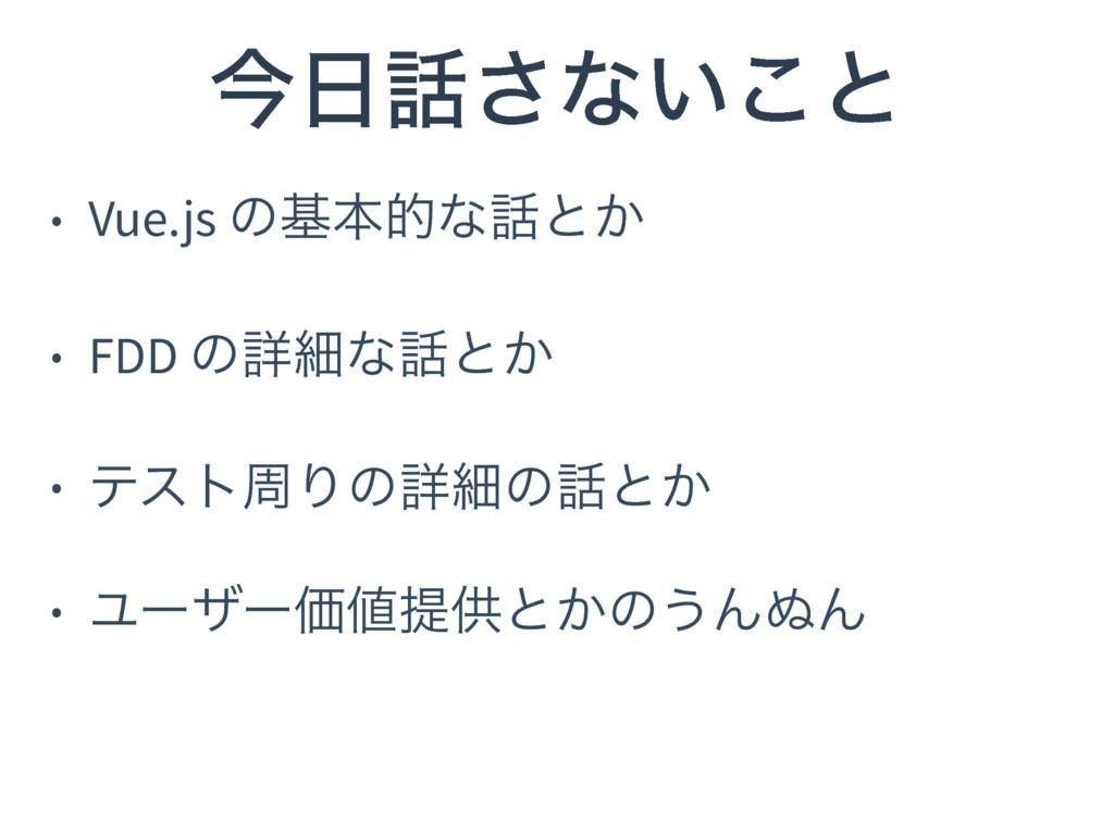 ࠓ͞ͳ͍͜ͱ • Vue.js ͷجຊతͳͱ͔ • FDD ͷৄࡉͳͱ͔ • ςετप...