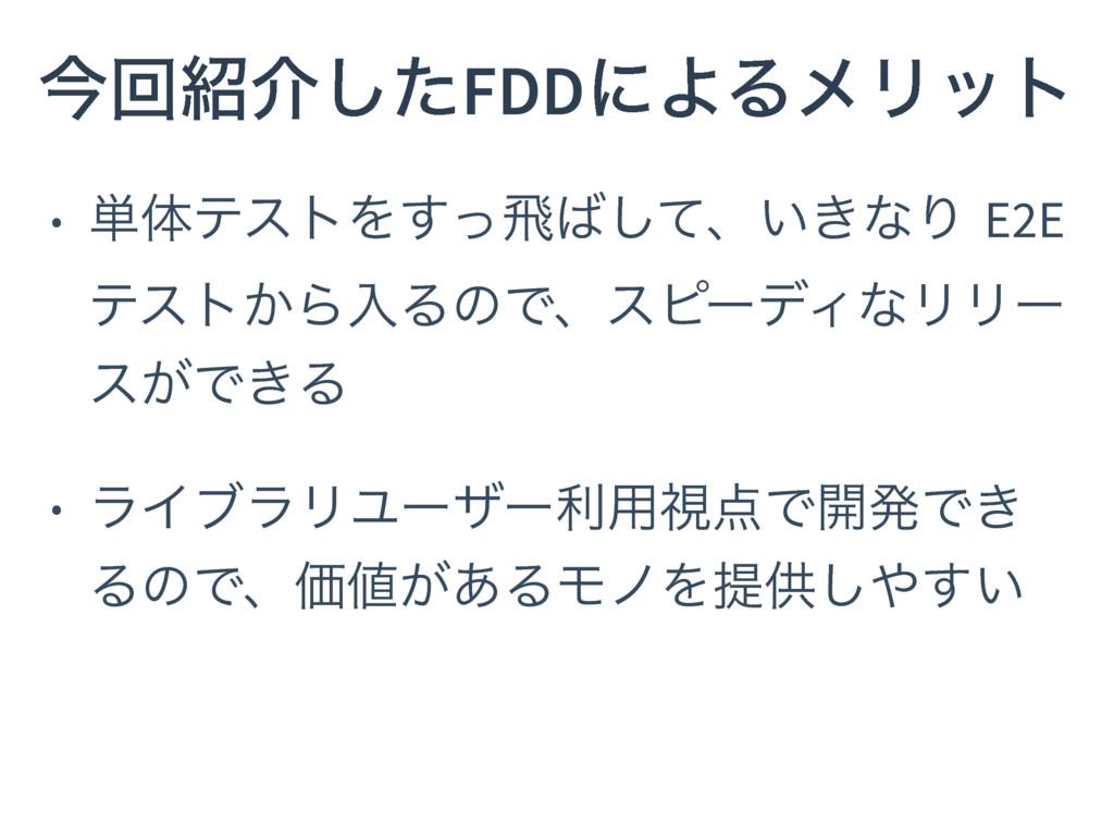 ࠓճհͨ͠FDDʹΑΔϝϦοτ • ୯ମςετΛͬ͢ඈͯ͠ɺ͍͖ͳΓ E2E ςετ͔Βೖ...
