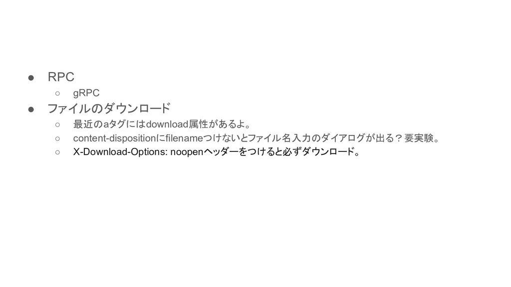 ● RPC ○ gRPC ● ファイルのダウンロード ○ 最近のaタグにはdownload属性...