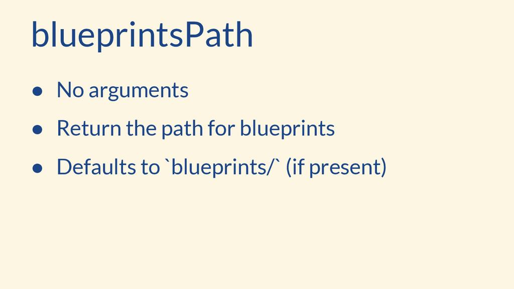 blueprintsPath ● No arguments ● Return the path...