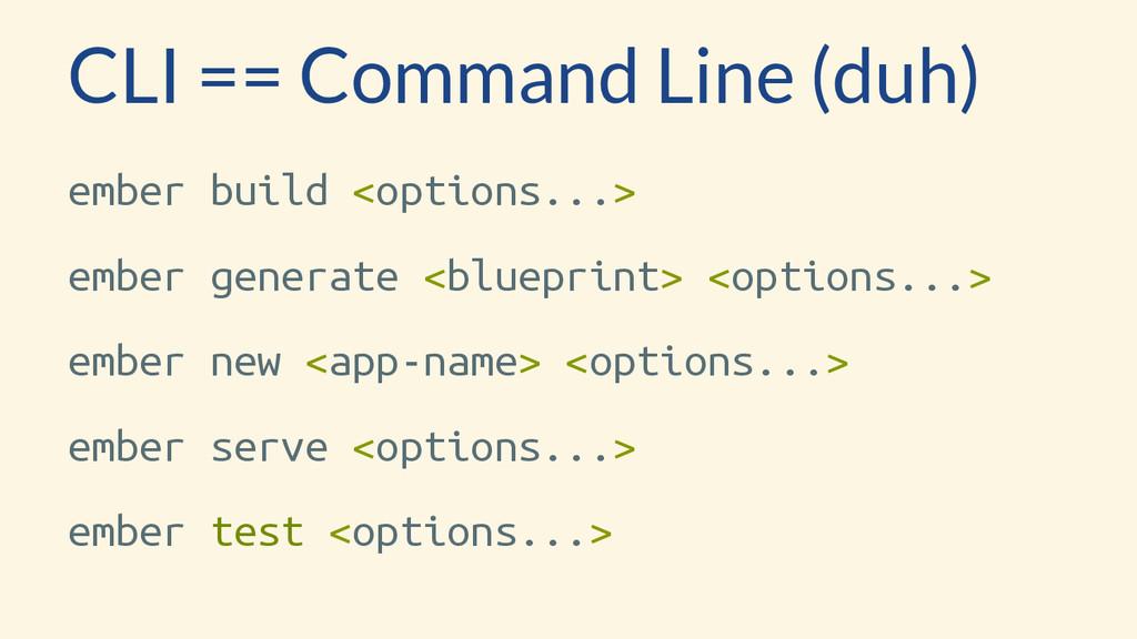 CLI == Command Line (duh) ember build <options....