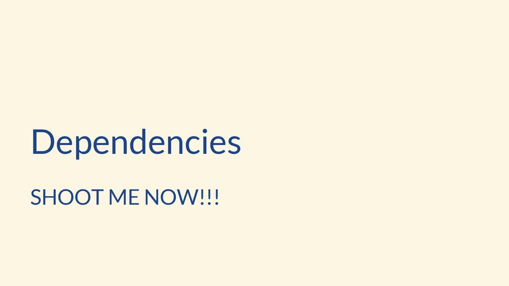 Dependencies SHOOT ME NOW!!!