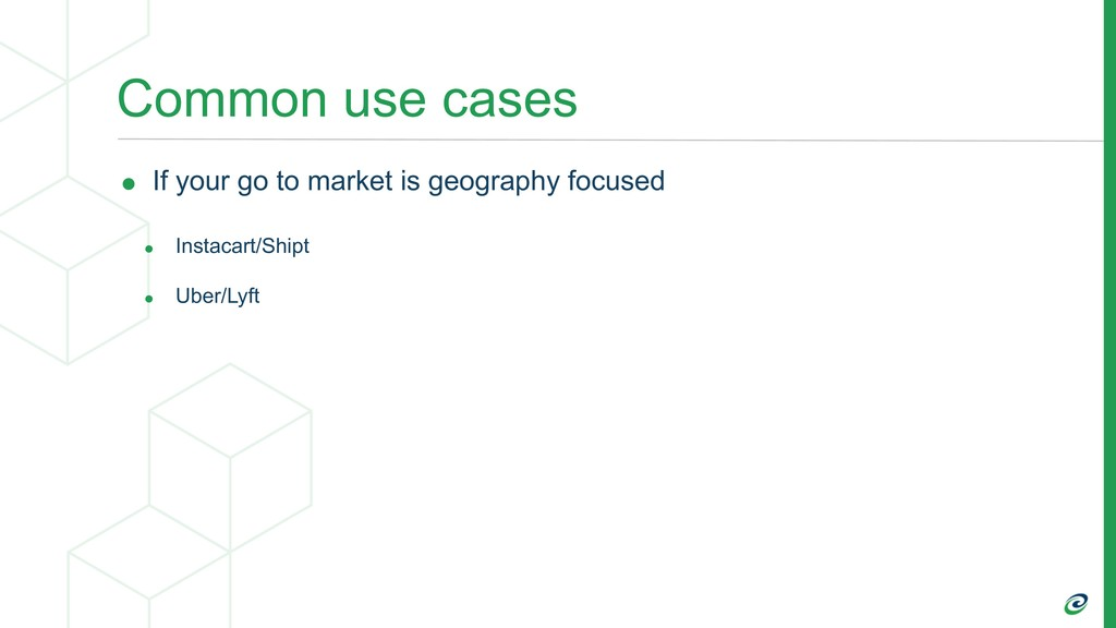 Common use cases • If your go to market is geog...