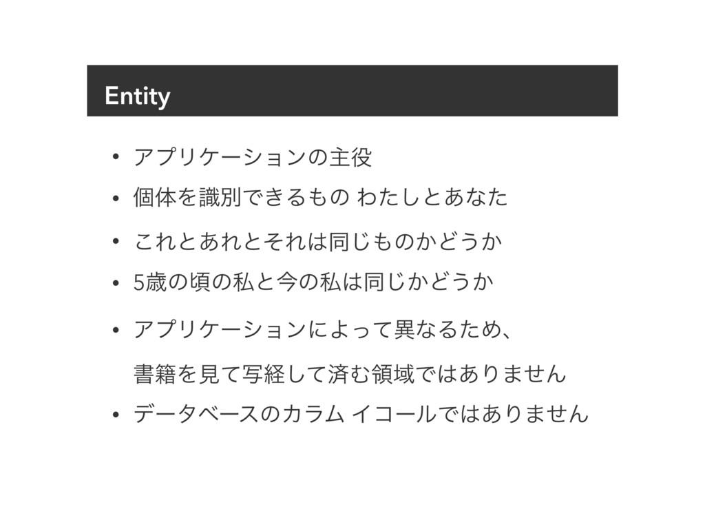 Entity • ΞϓϦέʔγϣϯͷओ • ݸମΛࣝผͰ͖Δͷ Θͨ͠ͱ͋ͳͨ • ͜Εͱ...