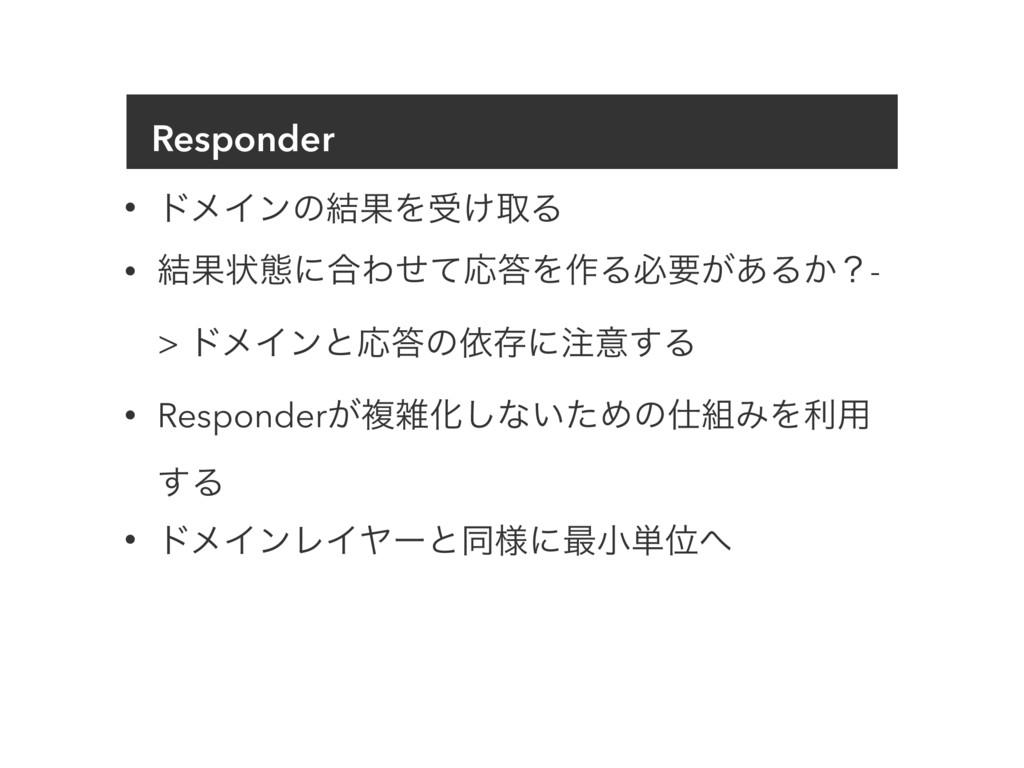 Responder • υϝΠϯͷ݁ՌΛड͚औΔ • ݁Ռঢ়ଶʹ߹ΘͤͯԠΛ࡞Δඞཁ͕͋Δ͔...