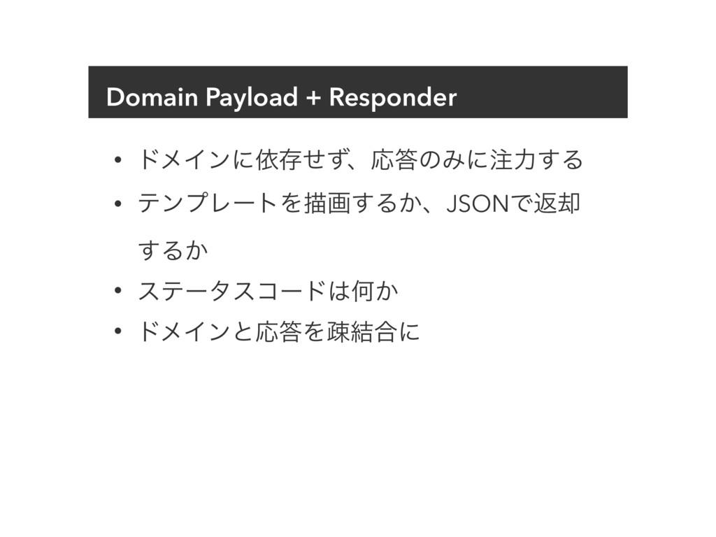 Domain Payload + Responder • υϝΠϯʹґଘͤͣɺԠͷΈʹྗ͢...