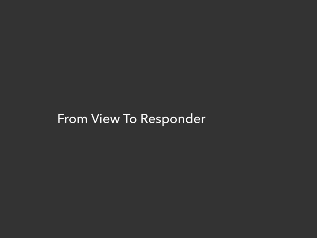 From View To Responder