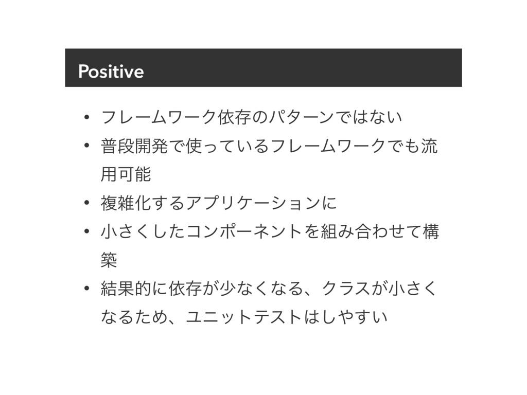 Positive • ϑϨʔϜϫʔΫґଘͷύλʔϯͰͳ͍ • ීஈ։ൃͰ͍ͬͯΔϑϨʔϜϫ...