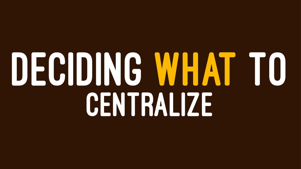 DECIDING WHAT TO CENTRALIZE