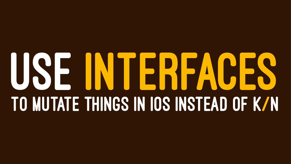 USE INTERFACES TO MUTATE THINGS IN IOS INSTEAD ...