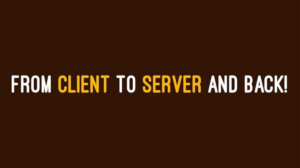 FROM CLIENT TO SERVER AND BACK!