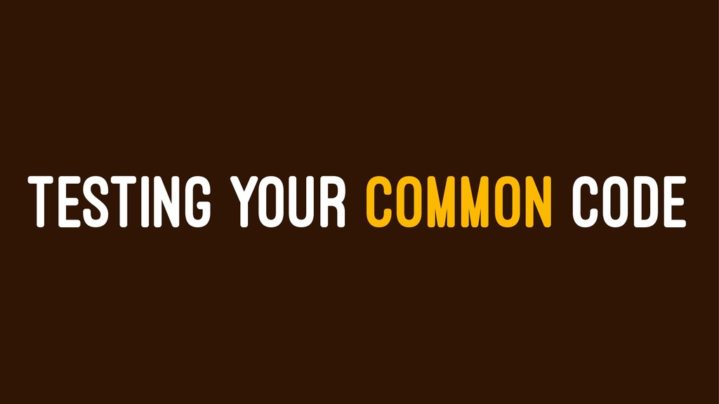 TESTING YOUR COMMON CODE