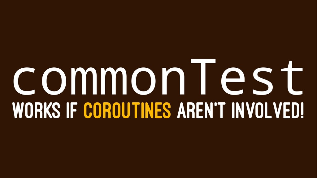 commonTest WORKS IF COROUTINES AREN'T INVOLVED!