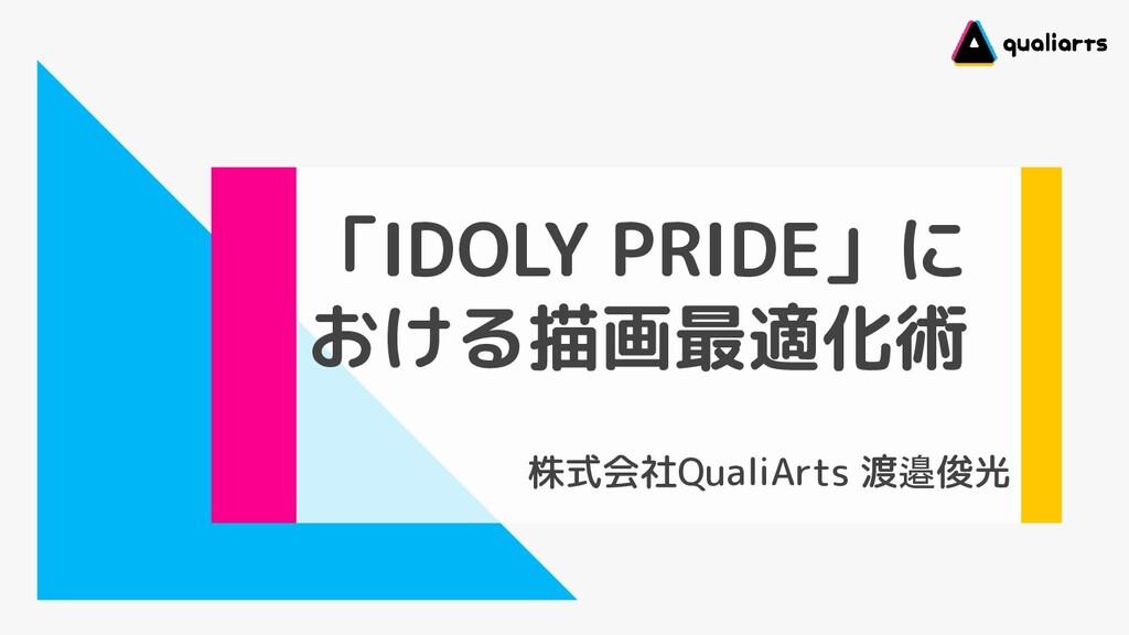 「IDOLY PRIDE」に おける描画最適化術 株式会社QualiArts 渡邉俊光