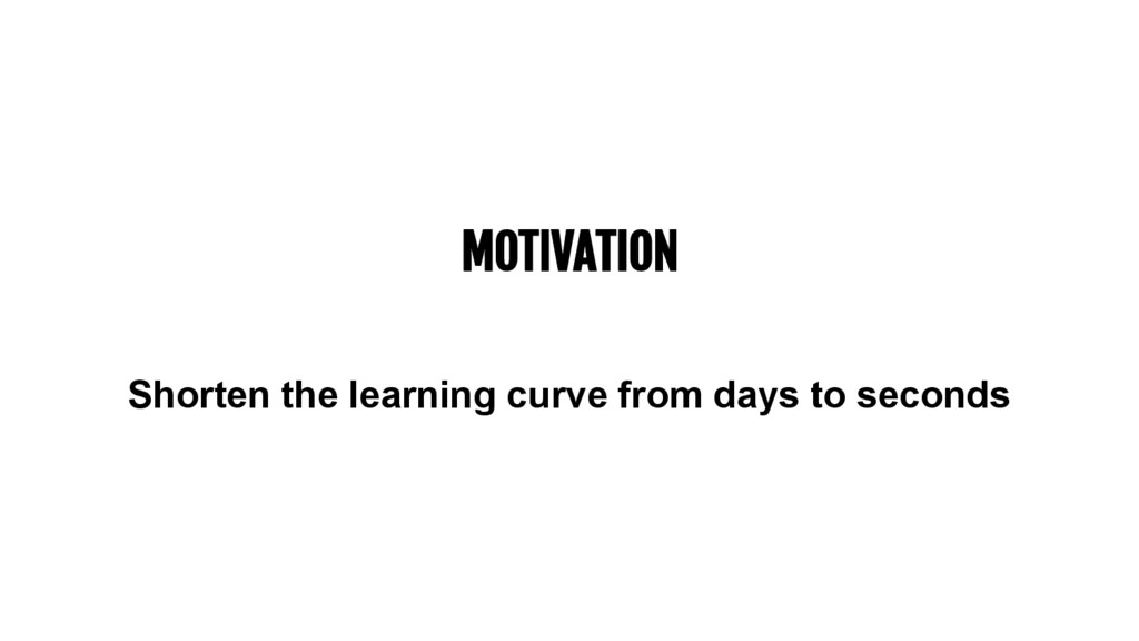 MOTIVATION Shorten the learning curve from days...