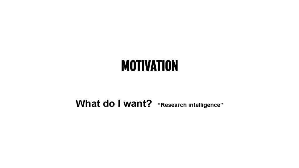 """MOTIVATION What do I want? """"Research intelligen..."""