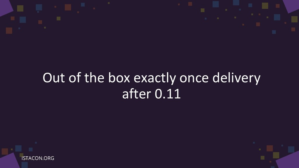 Out of the box exactly once delivery after 0.11