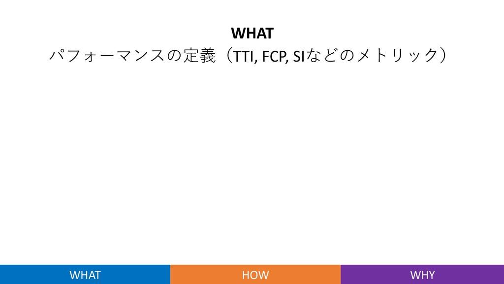 WHAT パフォーマンスの定義(TTI, FCP, SIなどのメトリック) WHAT HOW ...