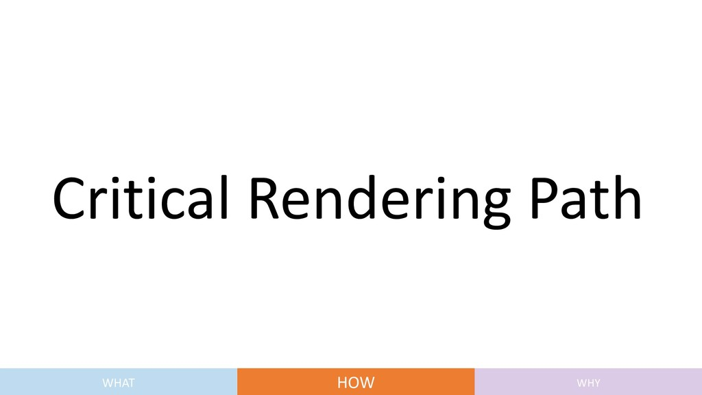 Critical Rendering Path WHAT HOW WHY