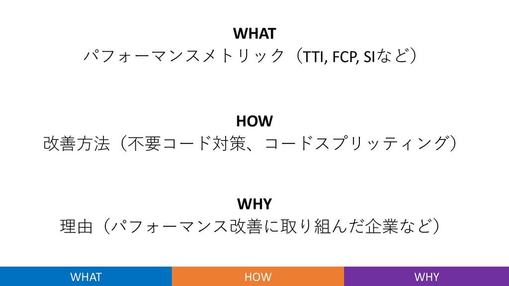 WHAT パフォーマンスメトリック(TTI, FCP, SIなど) HOW 改善⽅法(不要コー...
