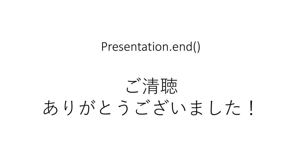 Presentation.end() ご清聴 ありがとうございました!