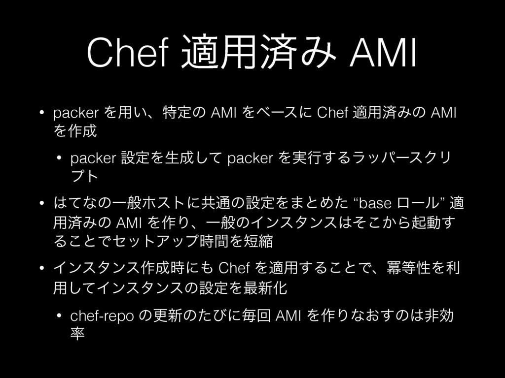 Chef ద༻ࡁΈ AMI • packer Λ༻͍ɺಛఆͷ AMI Λϕʔεʹ Chef ద...