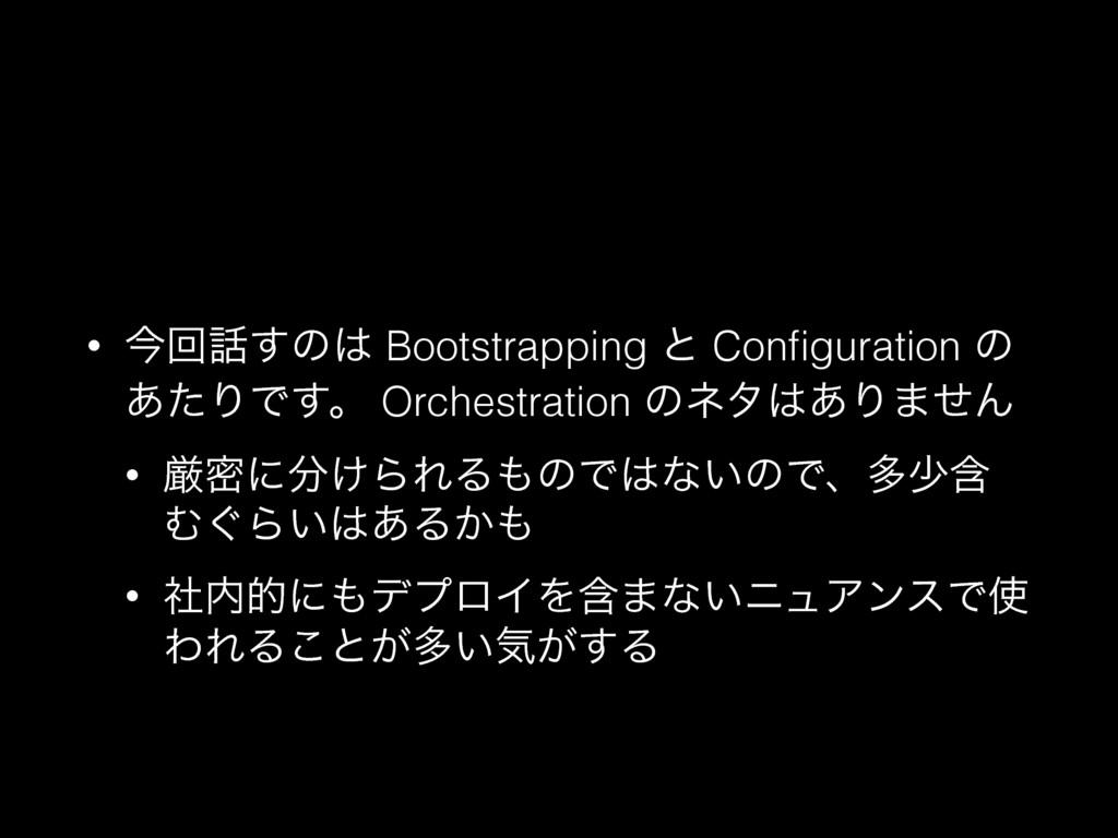 • ࠓճ͢ͷ Bootstrapping ͱ Configuration ͷ ͋ͨΓͰ͢ɻ ...