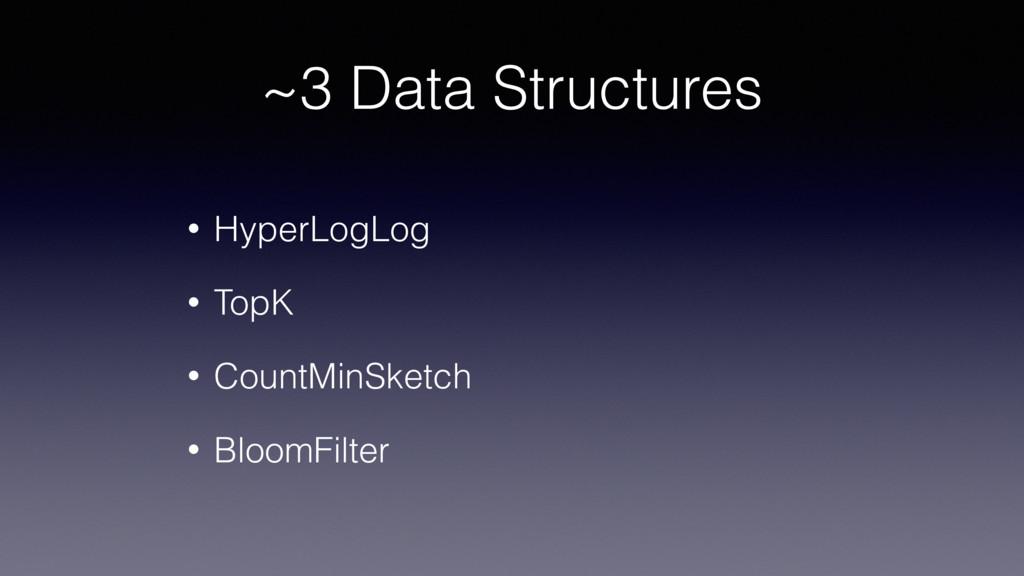 ~3 Data Structures • HyperLogLog • TopK • Count...