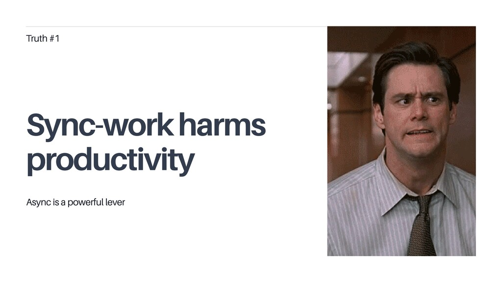 Truth #1 Sync-work harms productivity Async is ...