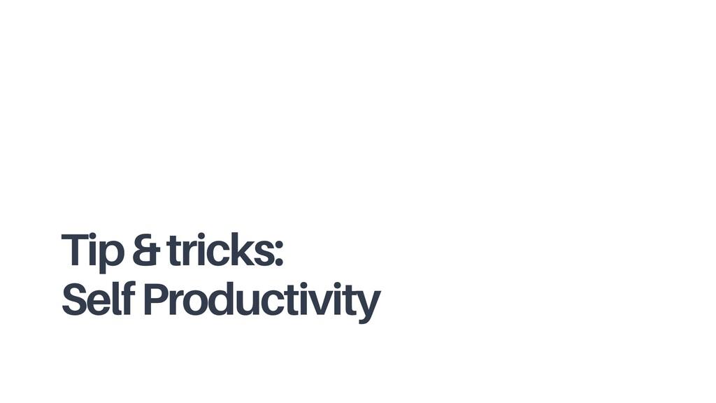 Tip & tricks: Self Productivity