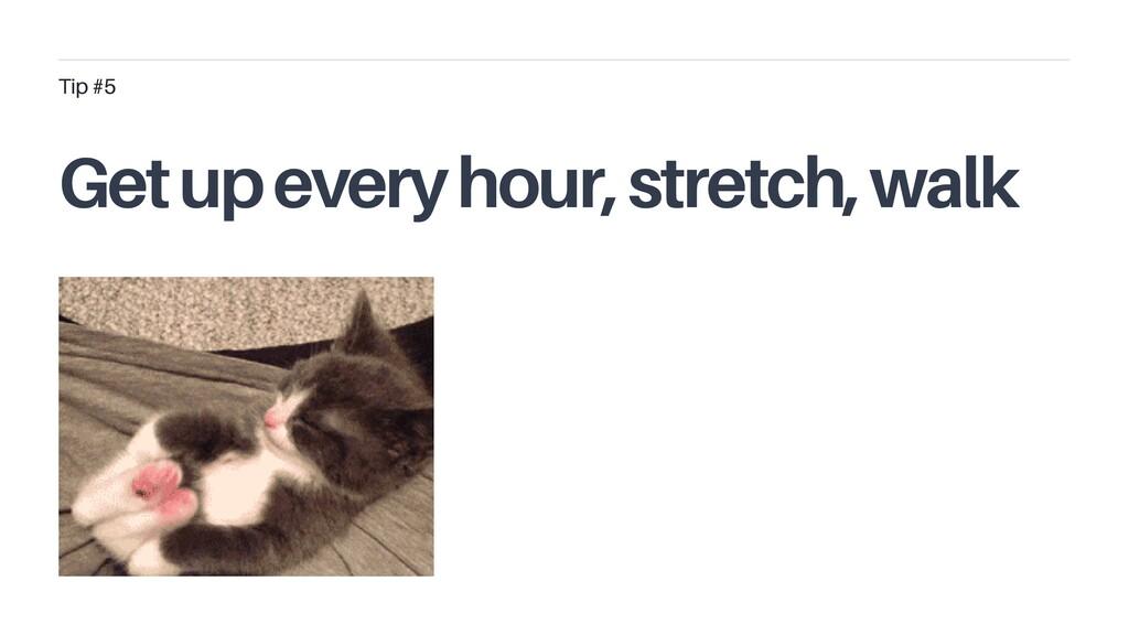Get up every hour, stretch, walk Tip #5