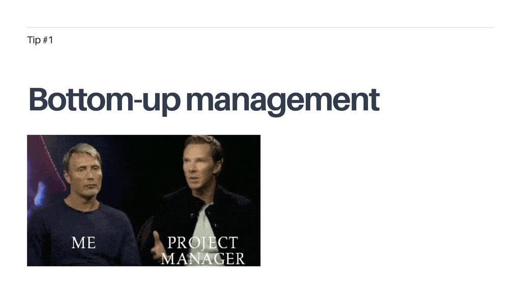 Bottom-up management Tip #1