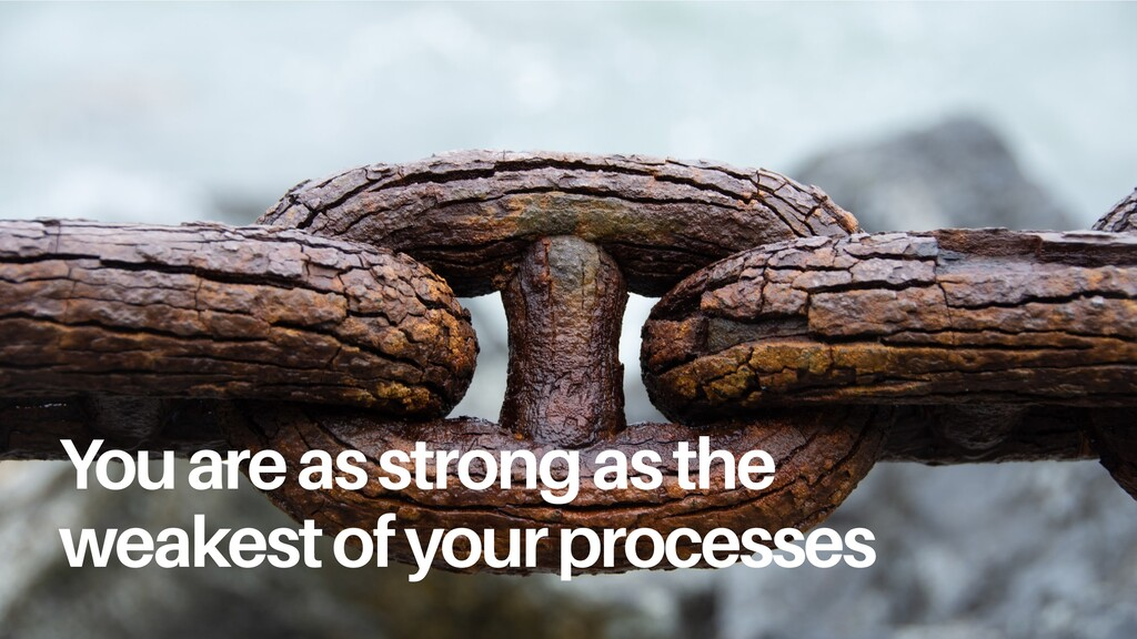 You are as strong as the weakest of your proces...