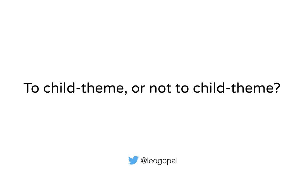 @leogopal To child-theme, or not to child-theme?