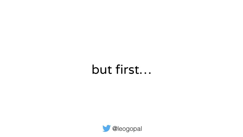 @leogopal but first…