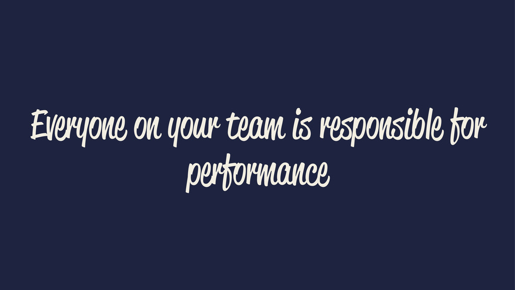 Everyone on your team is responsible for perfor...
