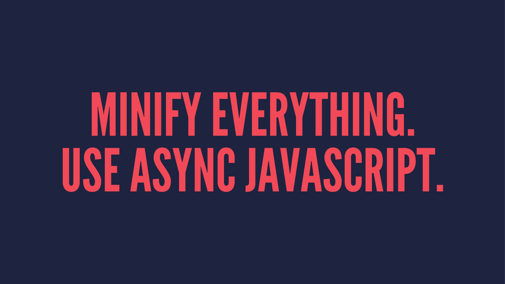MINIFY EVERYTHING. USE ASYNC JAVASCRIPT.