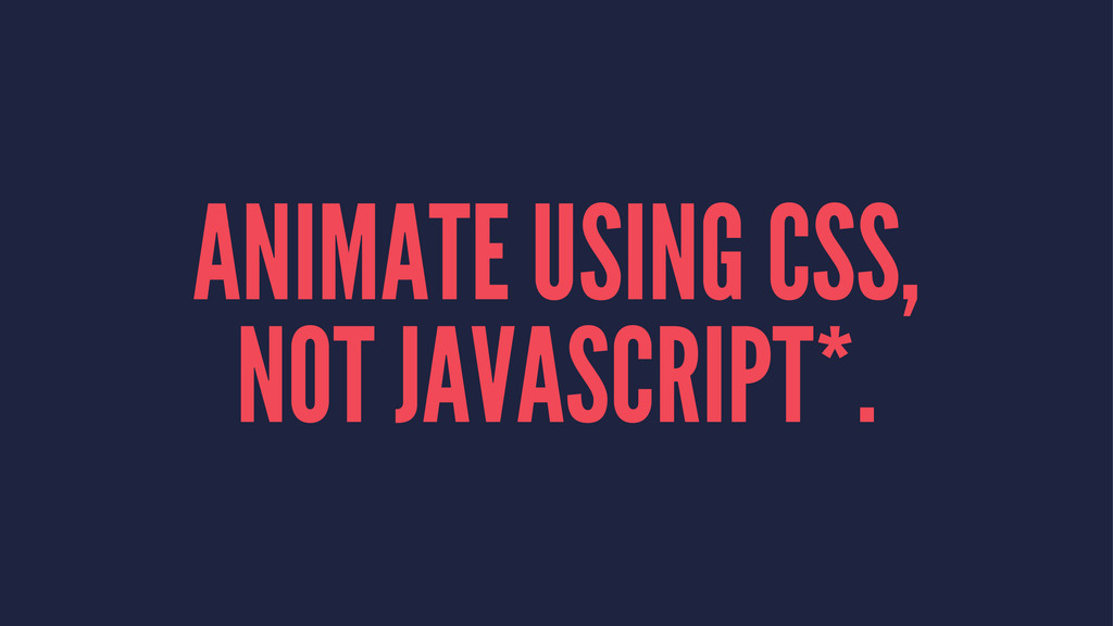 ANIMATE USING CSS, NOT JAVASCRIPT*.