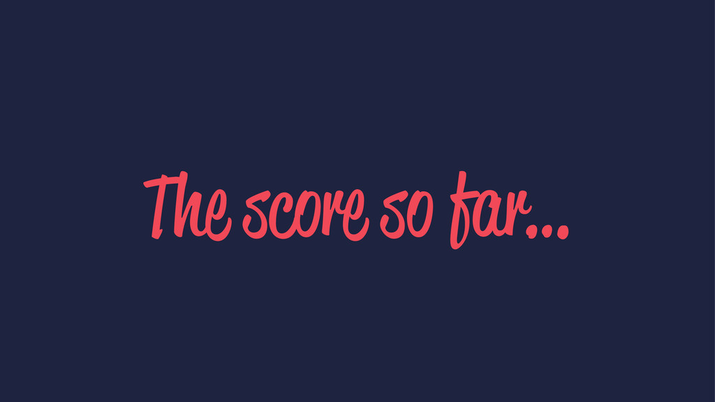 The score so far…