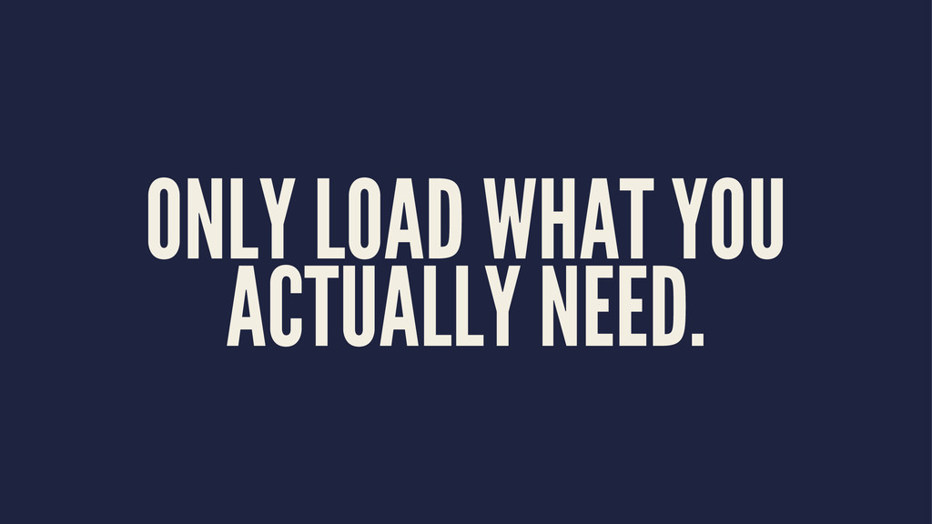 ONLY LOAD WHAT YOU ACTUALLY NEED.