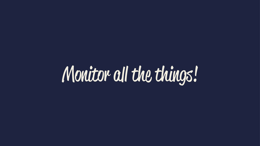 Monitor all the things!
