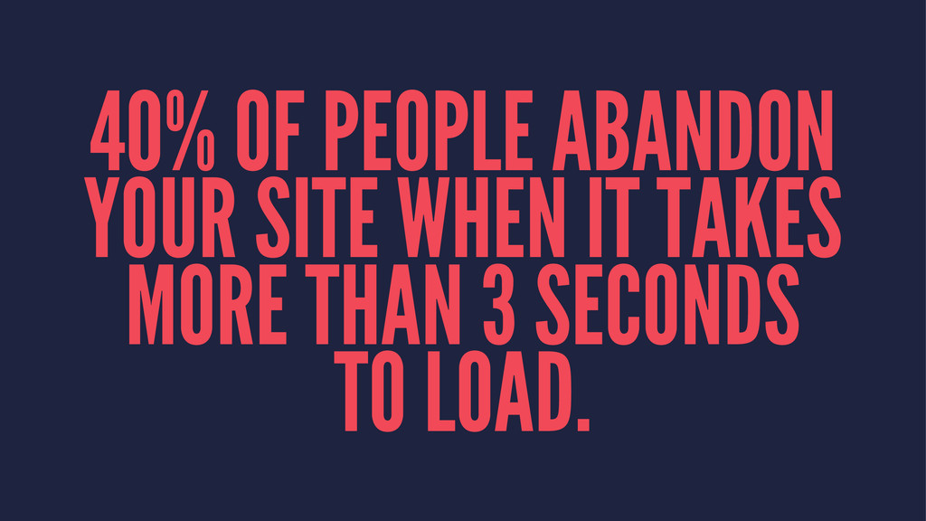 40% OF PEOPLE ABANDON YOUR SITE WHEN IT TAKES M...