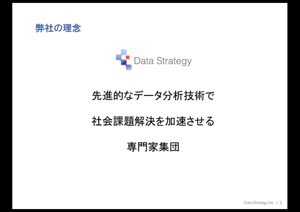 弊社の理念 Data Strategy Inc. | 2 先進的なデータ分析技術で 社会課題解...