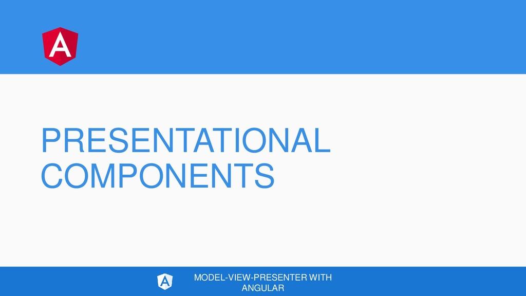 PRESENTATIONAL COMPONENTS MODEL-VIEW-PRESENTER ...
