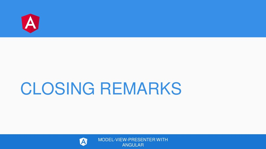 CLOSING REMARKS MODEL-VIEW-PRESENTER WITH ANGUL...