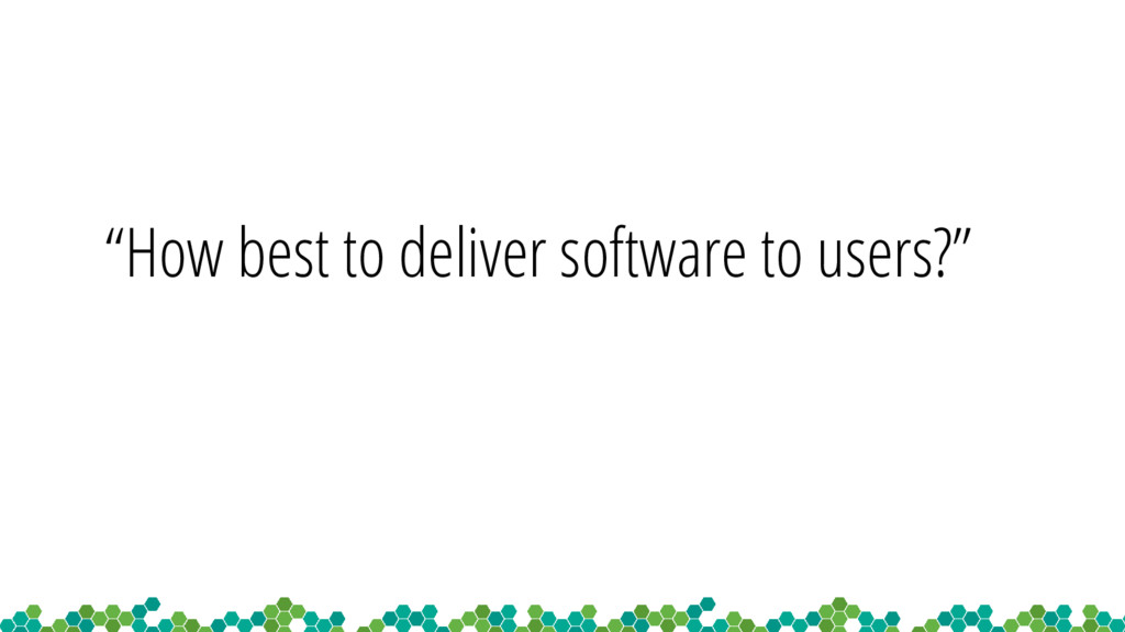 """How best to deliver software to users?"""