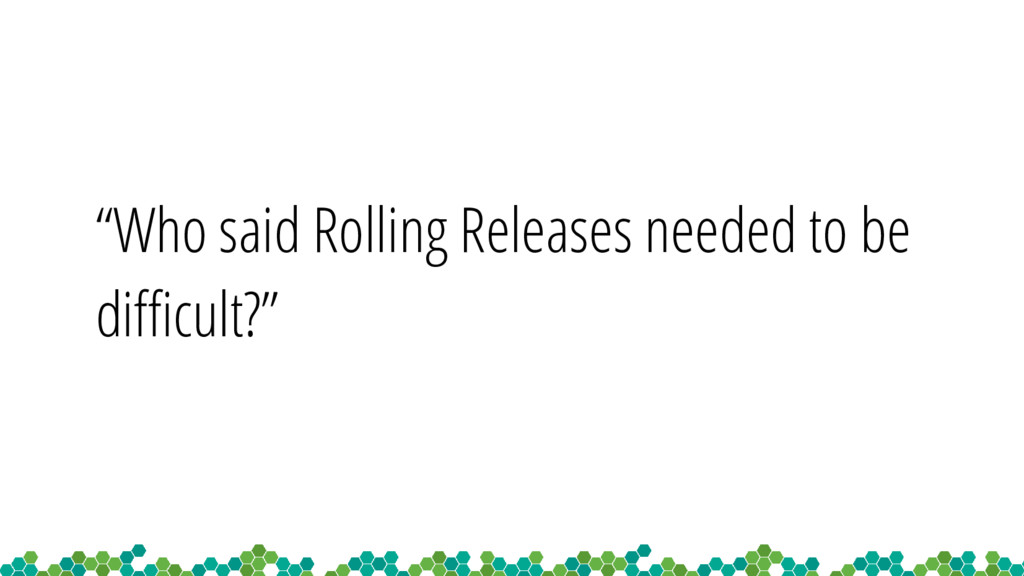 """Who said Rolling Releases needed to be difficu..."