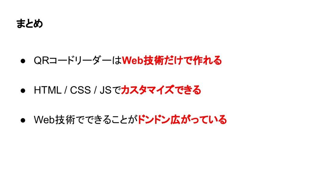 まとめ ● QRコードリーダーはWeb技術だけで作れる ● HTML / CSS / JSでカ...