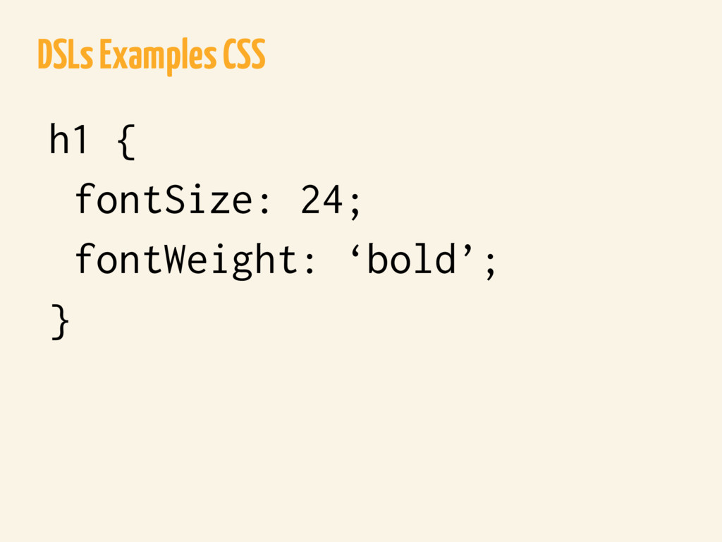 DSLs Examples CSS h1 { fontSize: 24; fontWeight...